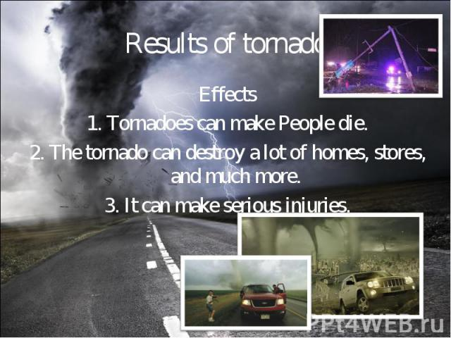 Effects Effects 1. Tornadoes can make People die. 2. The tornado can destroy a lot of homes, stores, and much more. 3. It can make serious injuries.