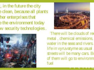 First, in the future the city will be clean, because all plants and other enterp