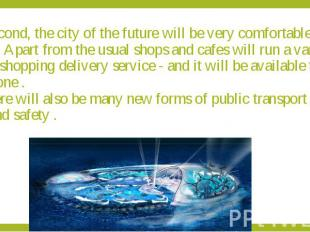 Second, the city of the future will be very comfortable for living. Apart from t