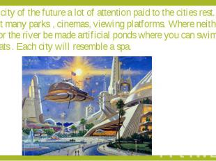 The city of the future a lot of attention paid to the cities rest. It will be bu