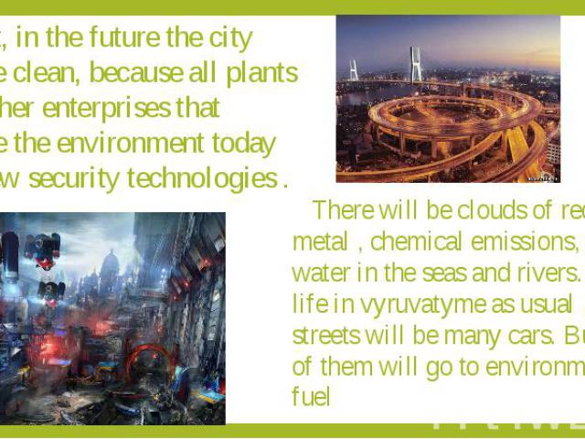 First, in the future the city will be clean, because all plants and other enterprises that pollute the environment today use new security technologies .