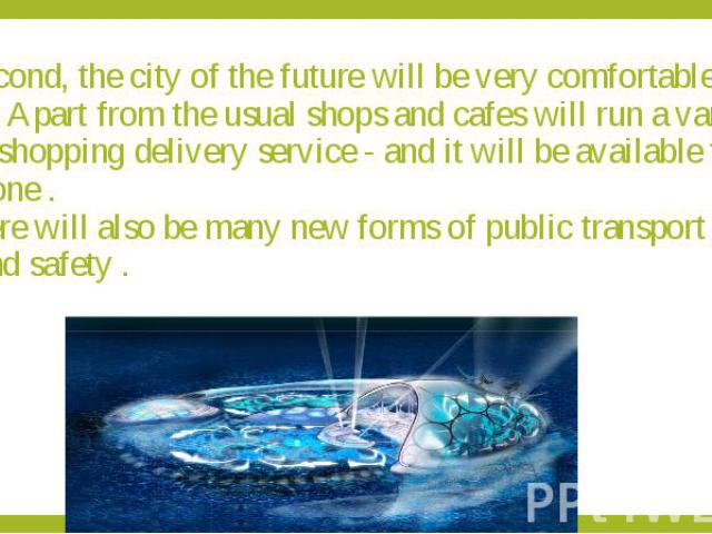 Second, the city of the future will be very comfortable for living. Apart from the usual shops and cafes will run a variety of home shopping delivery service - and it will be available to everyone . There will also be many new forms of public transp…