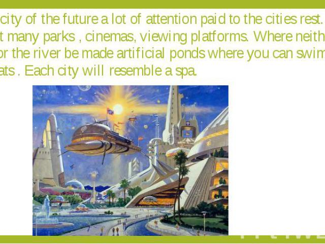 The city of the future a lot of attention paid to the cities rest. It will be built many parks , cinemas, viewing platforms. Where neither the sea , nor the river be made artificial ponds where you can swim and sail boats . Each city will resemble a spa.
