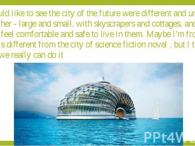 I would like to see the city of the future were different and unlike each other - large and small, with skyscrapers and cottages, and that people feel comfortable and safe to live in them. Maybe I'm from the future is different from the city of scie…
