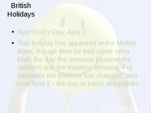 British Holidays April Fool's Day, April 1 This holiday has appeared in the Midd