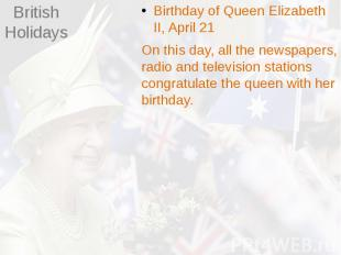 British Holidays Birthday of Queen Elizabeth II, April 21 On this day, all the n