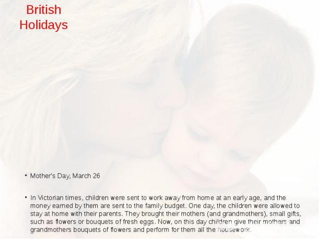 British Holidays Mother's Day, March 26 In Victorian times, children were sent to work away from home at an early age, and the money earned by them are sent to the family budget. One day, the children were allowed to stay at home with their parents.…