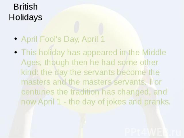 British Holidays April Fool's Day, April 1 This holiday has appeared in the Middle Ages, though then he had some other kind: the day the servants become the masters and the masters servants. For centuries the tradition has changed, and now April 1 -…