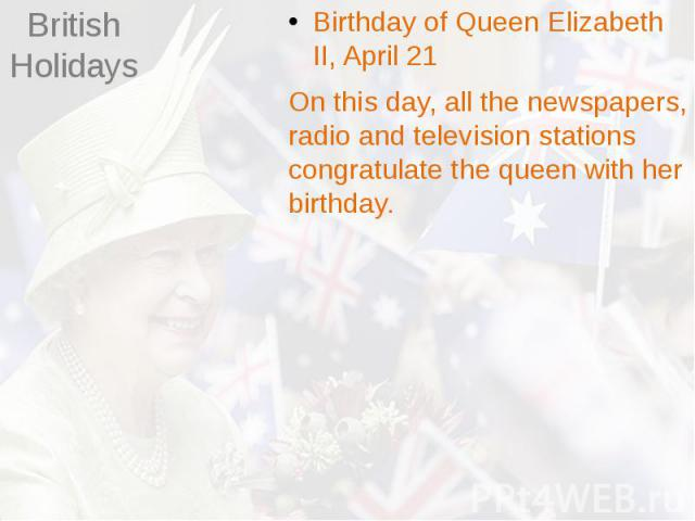 British Holidays Birthday of Queen Elizabeth II, April 21 On this day, all the newspapers, radio and television stations congratulate the queen with her birthday.