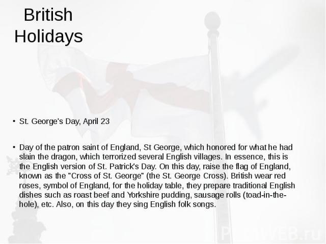 British Holidays St. George's Day, April 23 Day of the patron saint of England, St George, which honored for what he had slain the dragon, which terrorized several English villages. In essence, this is the English version of St. Patrick's Day. On th…
