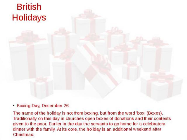 British Holidays Boxing Day, December 26 The name of the holiday is not from boxing, but from the word 'box' (Boxes). Traditionally on this day in churches open boxes of donations and their contents given to the poor. Earlier in the day the servants…