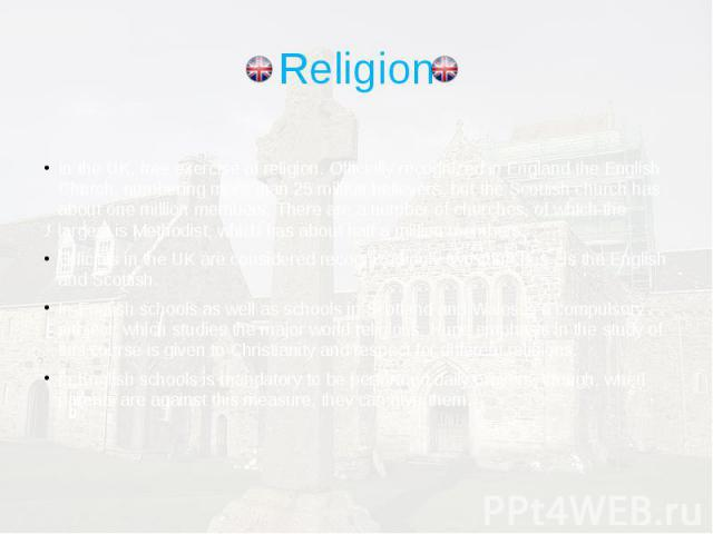 Religion In the UK, free exercise of religion. Officially recognized in England the English Church, numbering more than 25 million believers, but the Scottish church has about one million members. There are a number of churches, of which the largest…
