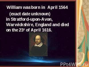 William was born in April 1564 William was born in April 1564 (exact date unknow