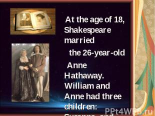 At the age of 18, Shakespeare married At the age of 18, Shakespeare married the