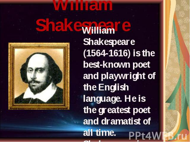 "William Shakespeare (1564-1616) is the best-known poet and playwright of the English language. He is the greatest poet and dramatist of all time. Shakespeare is often called ""The Bard"". William Shakespeare (1564-1616) is the best-known poet and…"