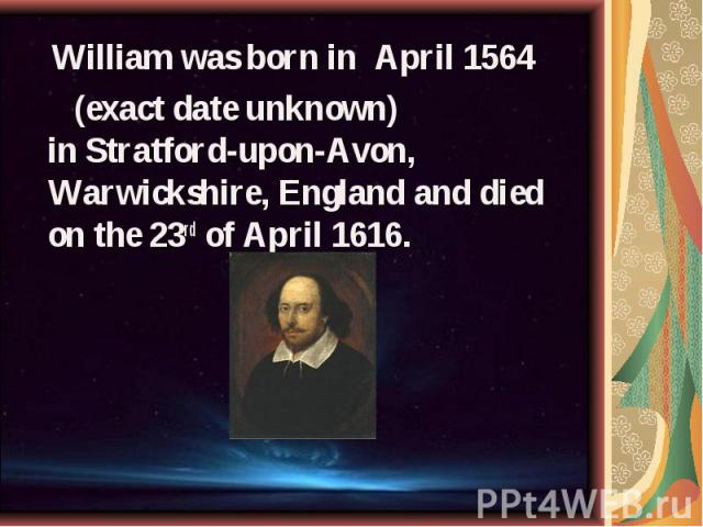 William was born in April 1564 William was born in April 1564 (exact date unknown) in Stratford-upon-Avon, Warwickshire, England and died on the 23rd of April 1616.