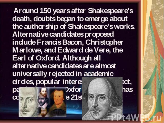 Around 150 years after Shakespeare's death, doubts began to emerge about the authorship of Shakespeare's works. Alternative candidates proposed include Francis Bacon, Christopher Marlowe, and Edward de Vere, the Earl of Oxford. Although all alternat…