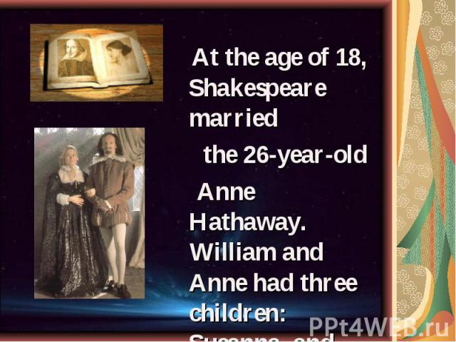 At the age of 18, Shakespeare married At the age of 18, Shakespeare married the 26-year-old Anne Hathaway. William and Anne had three children: Susanna, and twins Hamnet and Judith.