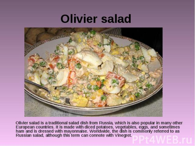 Olivier salad Olivier salad is a traditional salad dish from Russia, which is also popular in many other European countries. It is made with diced potatoes, vegetables, eggs, and sometimes ham and is dressed with mayonnaise. Worldwide, the dish is c…