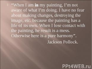 """When I am in my painting, I'm not aware of what I'm doing. I have no fear about"