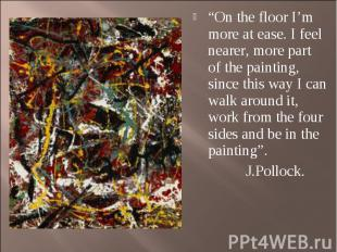 """On the floor I'm more at ease. I feel nearer, more part of the painting, since"