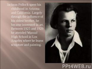 Jackson Pollock spent his childhood in Arizona and California. Largely through t
