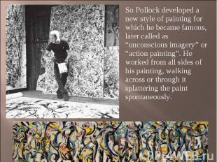 So Pollock developed a new style of painting for which he became famous, later c