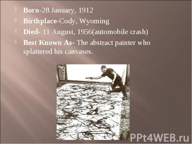 Born-28 January, 1912 Born-28 January, 1912 Birthplace-Cody, Wyoming Died- 11 August, 1956(automobile crash) Best Known As- The abstract painter who splattered his canvases.