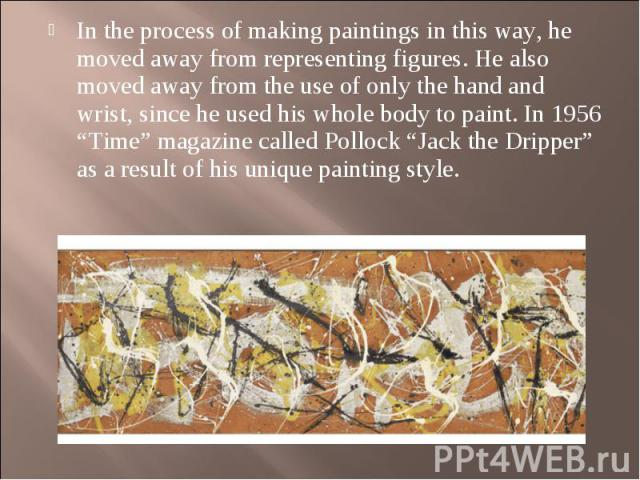 "In the process of making paintings in this way, he moved away from representing figures. He also moved away from the use of only the hand and wrist, since he used his whole body to paint. In 1956 ""Time"" magazine called Pollock ""Jack the Dripper"" as …"