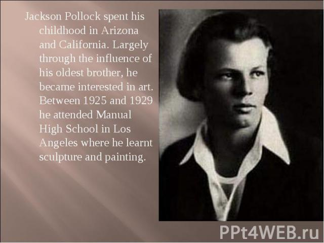 Jackson Pollock spent his childhood in Arizona and California. Largely through the influence of his oldest brother, he became interested in art. Between 1925 and 1929 he attended Manual High School in Los Angeles where he learnt sculpture and painti…