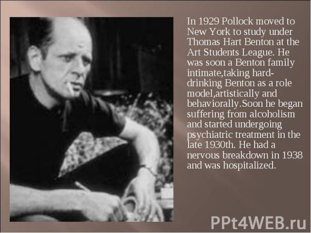 In 1929 Pollock moved to New York to study under Thomas Hart Benton at the Art Students League. He was soon a Benton family intimate,taking hard-drinking Benton as a role model,artistically and behaviorally.Soon he began suffering from alcoholism an…