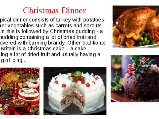 The typical dinner consists of turkey with potatoes and other vegetables such as carrots and sprouts. In Britain this is followed by Christmas pudding - a sweet pudding containing a lot of dried fruit and often covered with burning brandy. Oth…