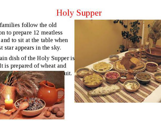 Holy Supper Many families follow the old tradition to prepare 12 meatless dishes and to sit at the table when the first star appears in the sky. The main dish of the Holy Supper is kutia. It is prepared of wheat and raisins, nuts, poppy seeds and fruit.
