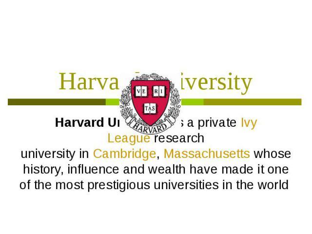 Harvard University Harvard Universityis aprivateIvy Leagueresearch universityinCambridge,Massachusettswhose history, influence and wealth have made it one of the most prestigious universities in the world