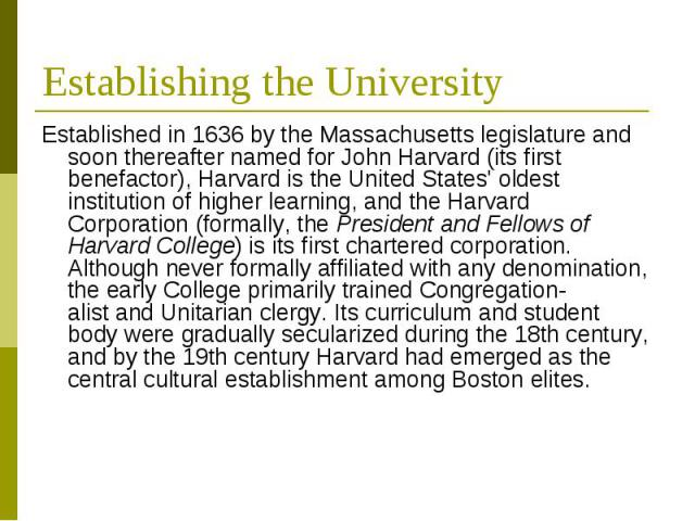 Establishing the University Established in 1636 by theMassachusetts legislatureand soon thereafter named forJohn Harvard(its first benefactor), Harvard is theUnited States' oldest institution of higher learning,an…