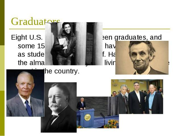 Graduators EightU.S. presidentshave been graduates, and some 150Nobel Laureateshave been affiliated as students, faculty, or staff. Harvard is also thealma materof sixty-two livingbillionaires, the most in t…