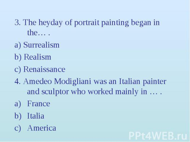 3. The heyday of portrait painting began in the… . 3. The heyday of portrait painting began in the… . a) Surrealism b) Realism c) Renaissance 4. Amedeo Modigliani was an Italian painter and sculptor who worked mainly in … . France Italia America