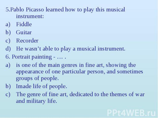 5.Pablo Picasso learned how to play this musical instrument: 5.Pablo Picasso learned how to play this musical instrument: Fiddle Guitar Recorder He wasn't able to play a musical instrument. 6. Portrait painting - … . is one of the main genres in fin…