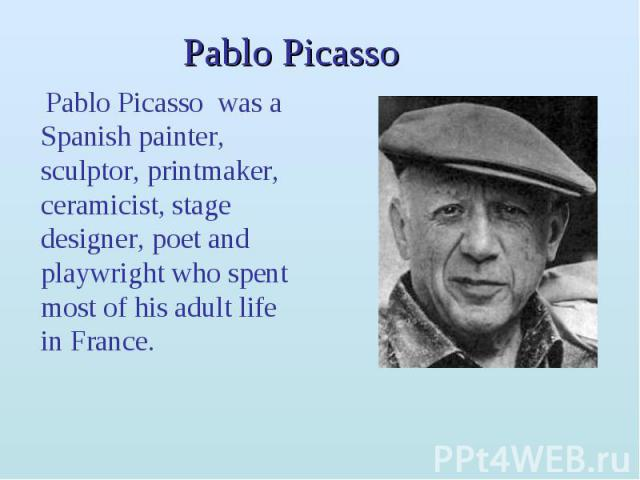 Pablo Picasso Pablo Picasso was a Spanish painter, sculptor, printmaker, ceramicist, stage designer, poet and playwright who spent most of his adult life in France.