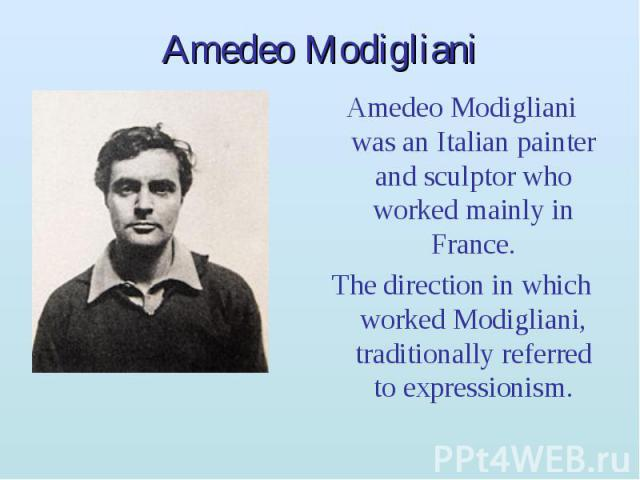Amedeo Modigliani Amedeo Modigliani was an Italian painter and sculptor who worked mainly in France. The direction in which worked Modigliani, traditionally referred to expressionism.