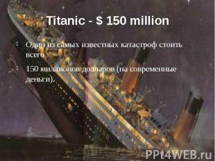 Titanic - $ 150 million Один из самых известных катастроф стоить всего 150 милли