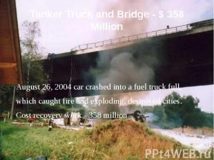 Tanker Truck and Bridge - $ 358 Million August 26, 2004 car crashed into a fuel