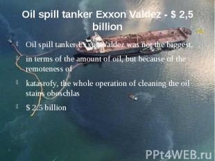 Oil spill tanker Exxon Valdez - $ 2,5 billion Oil spill tanker Exxon Valdez was