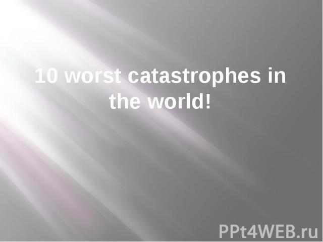 10 worst catastrophes in the world!