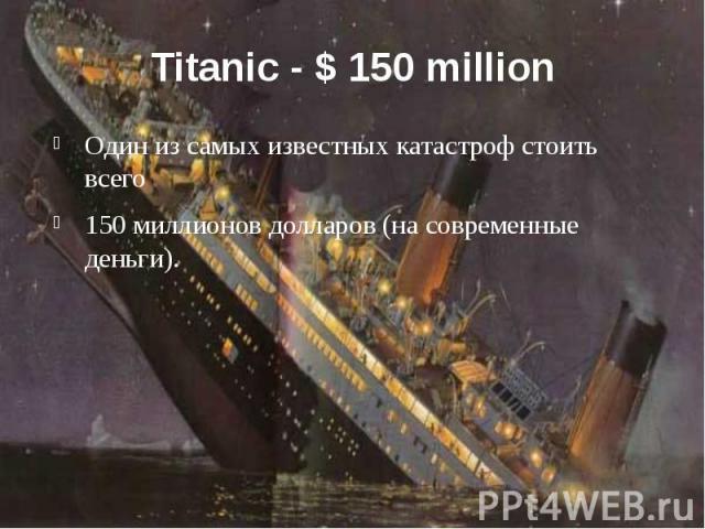 Titanic - $ 150 million Один из самых известных катастроф стоить всего 150 миллионов долларов (на современные деньги).