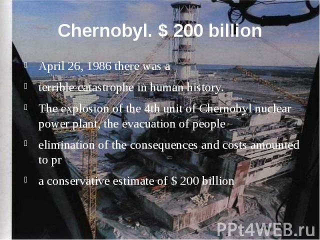 Chernobyl. $ 200 billion April 26, 1986 there was a terrible catastrophe in human history. The explosion of the 4th unit of Chernobyl nuclear power plant, the evacuation of people elimination of the consequences and costs amounted to pr a conservati…