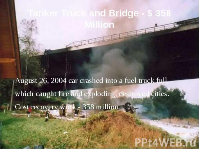 Tanker Truck and Bridge - $ 358 Million August 26, 2004 car crashed into a fuel truck full, which caught fire and exploding, destroyed cities. Cost recovery work - 358 million