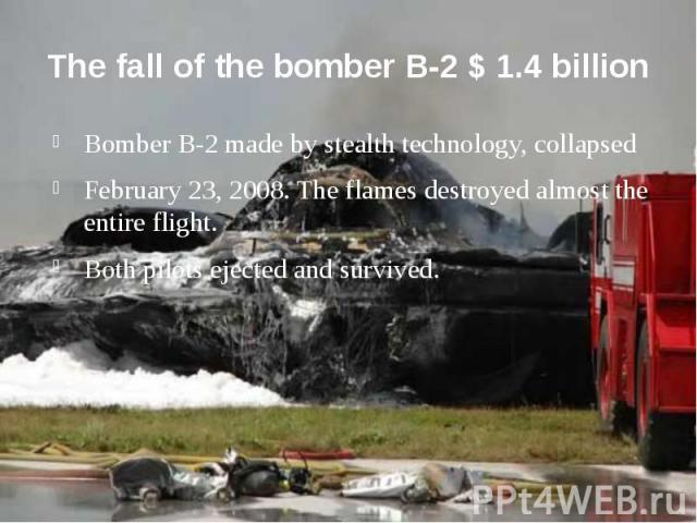 The fall of the bomber B-2 $ 1.4 billion Bomber B-2 made by stealth technology, collapsed February 23, 2008. The flames destroyed almost the entire flight. Both pilots ejected and survived.