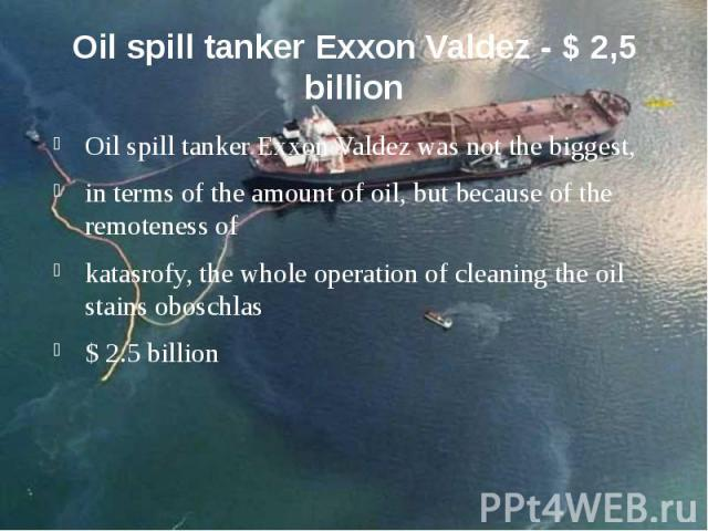 Oil spill tanker Exxon Valdez - $ 2,5 billion Oil spill tanker Exxon Valdez was not the biggest, in terms of the amount of oil, but because of the remoteness of katasrofy, the whole operation of cleaning the oil stains oboschlas $ 2.5 billion