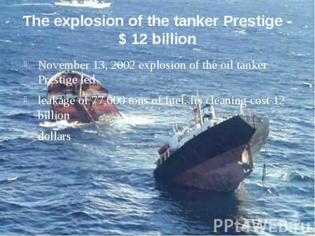 The explosion of the tanker Prestige - $ 12 billion November 13, 2002 explosion of the oil tanker Prestige led leakage of 77,000 tons of fuel. Its cleaning cost 12 billion dollars